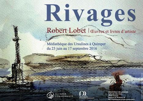Jusqu'au 17 septembre 2016 :: exposition 'Rivages' : Robert Lobet  Œuvres et livres d'artiste (Quimper)   TdF     Expositions &  Spectacles   Scoop.it