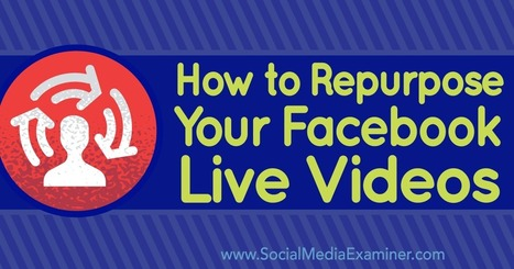 How to Repurpose Your Facebook Live Videos : Social Media Examiner | Facebook for Business Marketing | Scoop.it