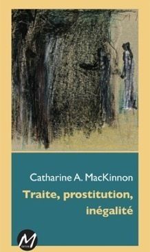 Sisyphe.org - Catharine A. MacKinnon - Traite, prostitution, inégalité | #Prostitution : Enjeux politiques et sociétaux (French AND English) | Scoop.it