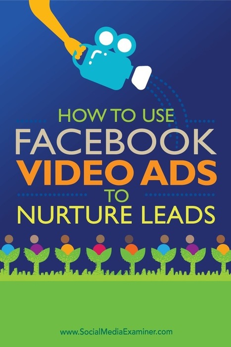 How to Use Facebook Video Ads to Nurture Leads : Social Media Examiner | Facebook for Business Marketing | Scoop.it