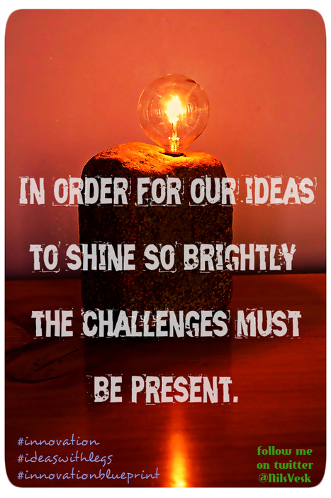 Ideas shines more brightly when challenges are present. Agree? | Innovation Blueprint | Ideas with Legs | Innovation in Business | Scoop.it