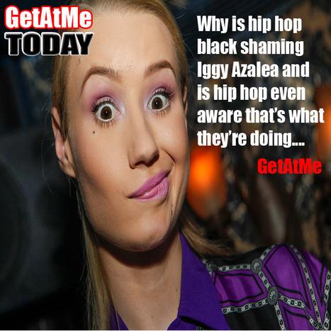 GetAtMe Is Hip Hop guilty of BLACK SHAMING Iggy Azalea... (man I hope not) | GetAtMe | Scoop.it