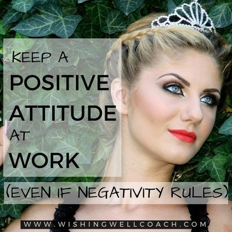 Keep A Positive Attitude At Work (Even If Negativity Rules) | dream job | Scoop.it