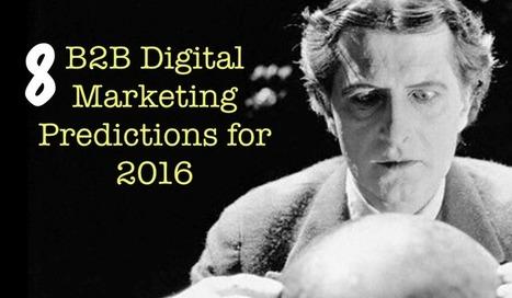 8 B2B Digital Marketing Predictions For 2016 | Social Media Marketing | Scoop.it