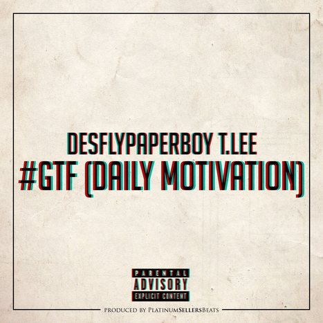 Download The Hottest New Single #GTF (Daily Motivation) By T.Lee | Desfly Paperboy TLee | Scoop.it