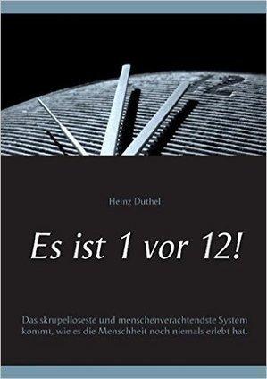 Amazon.fr - Es ist 1 vor 12!: Das skrupelloseste und menschenverachtendste System kommt, wie es die Menschheit noch niemals erlebt hat - Heinz Duthel - Livres | Book Bestseller | Scoop.it