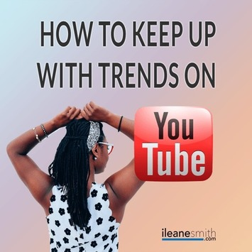 How To Keep Up With Trends on YouTube - Ileane Smith | YouTube Tips and Tutorials | Scoop.it