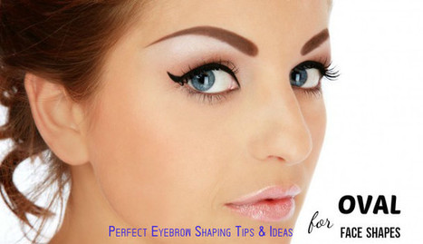 Perfect Eyebrow Shaping Tips & Ideas for Oval Face Shapes - Stylish Walks | Beauty Fashion and Makeup Tips or Ideas | Scoop.it