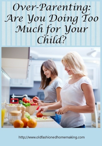 Over-Parenting: Are You Doing Too Much for Your Child? | Old Fashioned Homemaking | Homemaking | Scoop.it