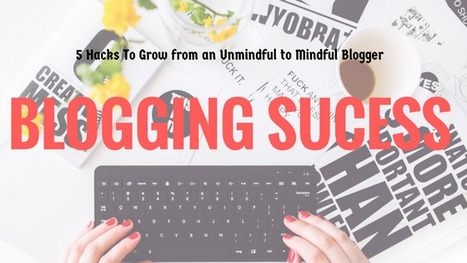 5 Hacks To Grow You From an Unmindful to a Mindful Blogger | Social Media, Contents, Marketing and More | Scoop.it