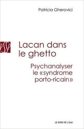 "Patricia Gherovici : Lacan dans le ghetto. Psychanalyser le ""syndrome portoricain""   Nouvelles Psy   Scoop.it"