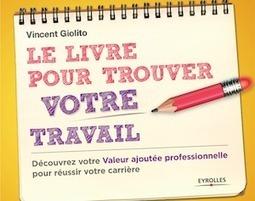 Le Livre pour trouver votre travail existe : Vincent Giolito l'a écrit ! | Emploi et recrutement | Scoop.it