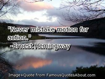 """Never mistake motion for action. "" 