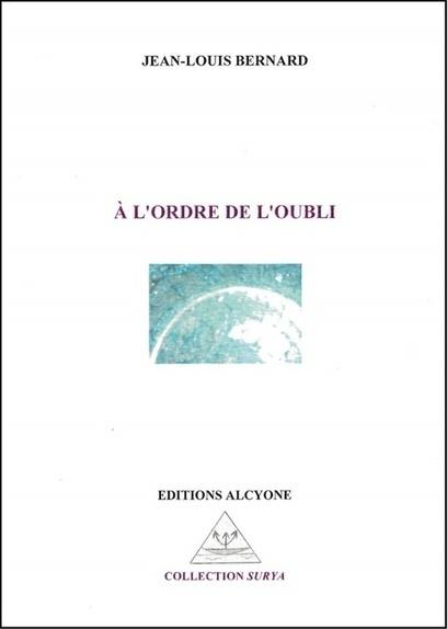 À l'ordre de l'oubli, de Jean-Louis BERNARD, Éd. Alcyone, coll. Surya, Saintes, 2016 | Traversées aime et publie sur son site | Scoop.it