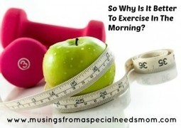 So Why Is It Better To Exercise In The Morning? | Marla Murasko's Musings From A Special Needs Mom | special needs, family, fashion, travel and more | Special Needs Parenting | Scoop.it