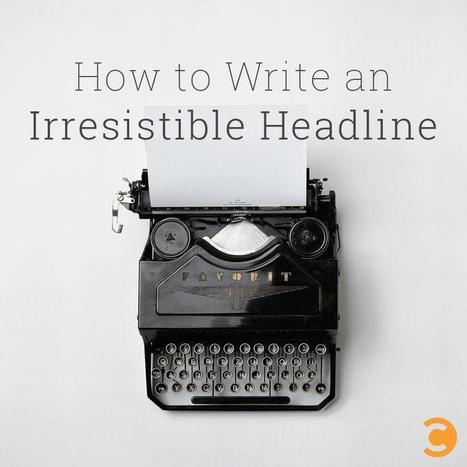 How to Write an Irresistible Headline | Business - To Market, Build & Enhance | Scoop.it