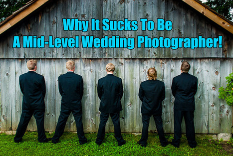 Why It Sucks To Be A Mid-Level Wedding Photographer | Photography Gear News | Scoop.it