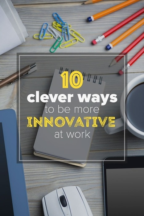10 clever ways to be more innovative at work | Lets Make It Happen | Scoop.it