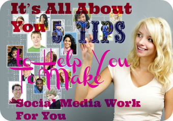 It's All About You: 5 Tips to Help You To Make Social Media Work For You | Digital | Scoop.it