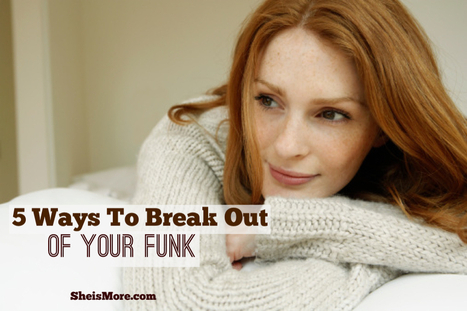 5 Ways to Break Out of Your Funk | She is MORE | Recipes | Scoop.it