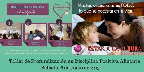 Próximo taller de Profundización de DISCIPLINA POSITIVA Alicante. Sábado 6 de Junio de 2015. | La educación del futuro | Scoop.it