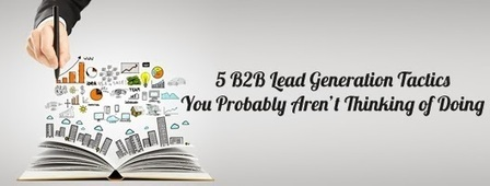 The Sales and Marketing Solutions: 5 B2B Lead Generation Tactics You Probably Aren't Thinking of Doing | Leads Generation marketing, B2B,telemarketing | Scoop.it