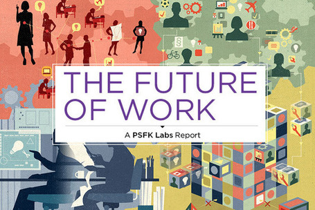Key Takeaways From PSFK's Future Of Work Report - PSFK | Learning Happens Everywhere! | Scoop.it