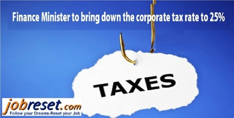Finance Minister to bring down the corporate tax rate to 25% | Latest Government Jobs Opening in India | Scoop.it
