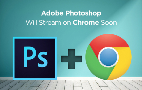 Adobe Photoshop Will Stream on Chrome Soon   Think360studio   Scoop.it