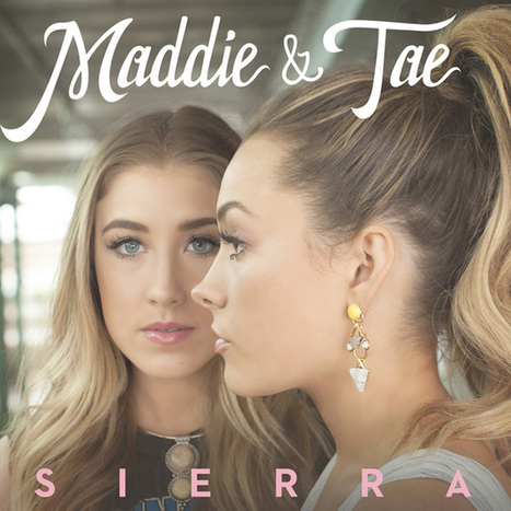 Maddie & Tae, 'Sierra' [Listen] | Country Music Today | Scoop.it