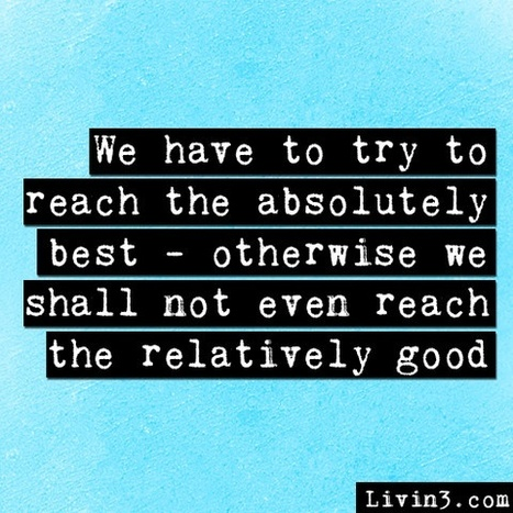 We have to try to reach the absolutely best - otherwise we shall not even reach the relatively good. | The Mindset for the 21st Century | Scoop.it
