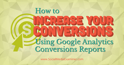How to Increase Your Conversions Using Google Analytics Conversions Reports | Google Analytics Tips & Updates | Scoop.it