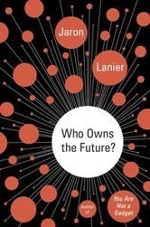 Who Owns the Future?, by Jaron Lanier: review | Technoculture | Scoop.it