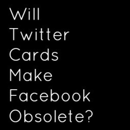 Will Twitter Cards Make Facebook Obsolete? | Social Media Marketing Articles | Scoop.it