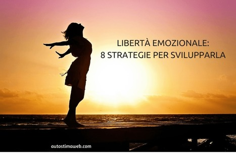 LIBERTÀ EMOZIONALE: 8 STRATEGIE PER SVILUPPARLA - Autostima Web   Coaching Aziendale e Crescita personale   Scoop.it