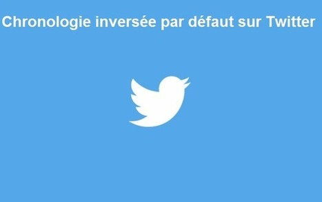 Twitter applique désormais la chronologie inversée de la Timeline par défaut | Le Social Media par ChanPerco | Scoop.it