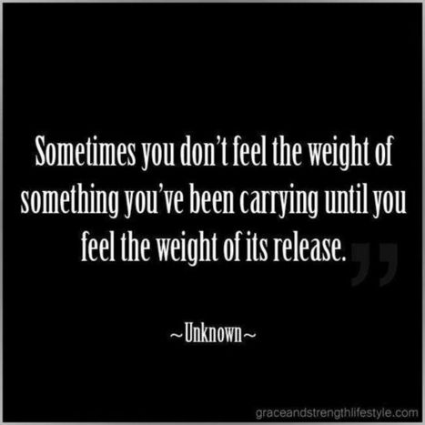 You Don't Feel The Weight Of Something You've Been Carrying Until You Feel The Weight Of Its Release | Work is Healthy | Scoop.it