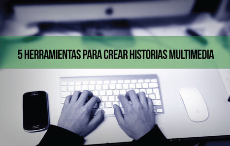 5 herramientas para crear historias multimedia | Utilidades TIC e-learning | Scoop.it