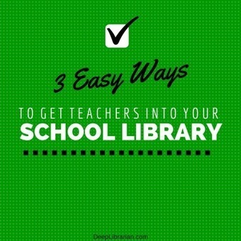 3 Easy Ways to Get Teachers Into Your School Library | Deep Librarian | Librarian-Schhhtuff | Scoop.it