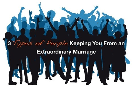 3 Types of People Keeping You From an Extraordinary Marriage | One Extraordinary Marriage | Marriage Articles | Scoop.it