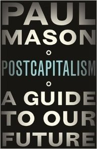 Book Review: Postcapitalism: A Guide to Our Future by Paul Mason | Peer2Politics | Scoop.it