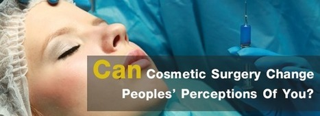 Can Cosmetic Surgery Change Peoples' Perceptions Of You? | cosmeticsurgery | Scoop.it