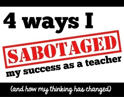 4 ways I sabotaged my success as a teacher (and how my thinking changed) | KOILS | Scoop.it