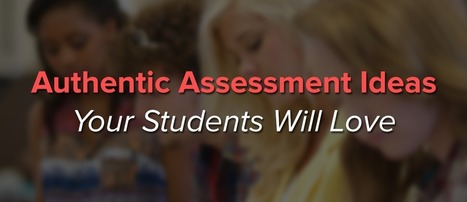 Authentic Assessment Ideas Your Students Will Love | Edtech | Scoop.it