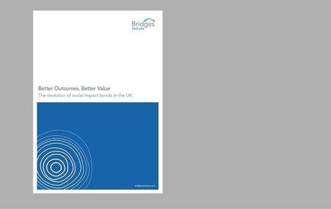Better Outcomes, Better Value: The evolution of social impact bonds in the UK - Bridges Ventures | Finance et économie solidaire | Scoop.it