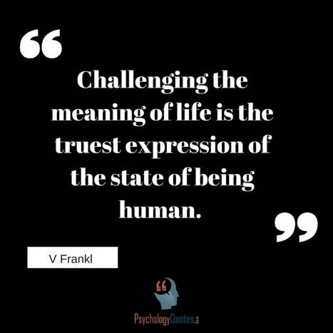 Challenging the meaning of life is the truest expression of the state of being human.V Frankl   psychology Quotes   Scoop.it