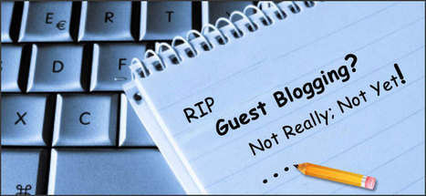 Guest Blogging Isn't Dead: Here's Why | Technology, Blogging and the Internet | Scoop.it