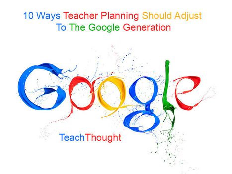 10 Ways Teacher Planning Should Adjust To The Google Generation | TeachThought | Media Literacy | Scoop.it