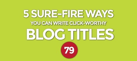 5 Sure-Fire Ways You Can Write Click-Worthy Blog Titles | Content Marketing | Scoop.it