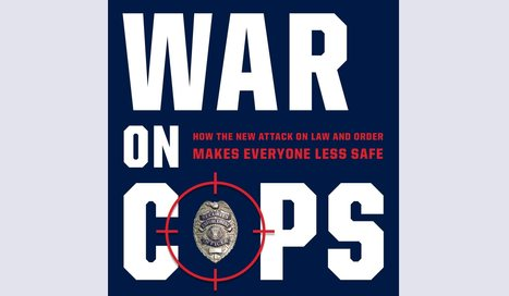 BOOK REVIEW: 'The War on Cops: How the New Attack on Law and Order Makes Everyone Less Safe' | Police Problems and Policy | Scoop.it